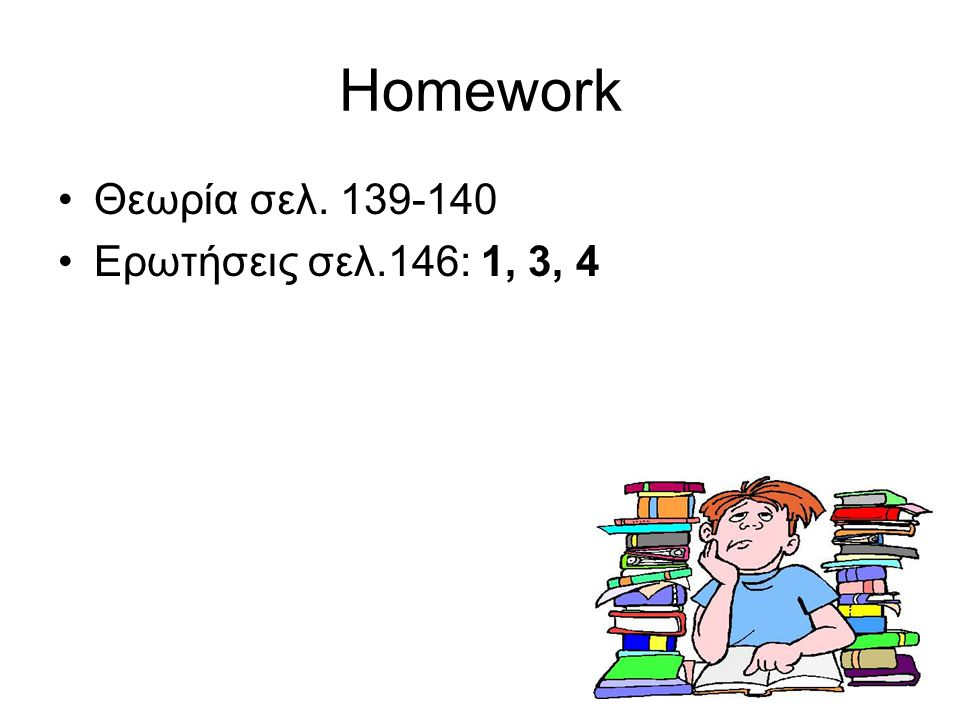 Homework Θεωρία σελ. 139-140 Ερωτήσεις σελ.146: 1, 3, 4