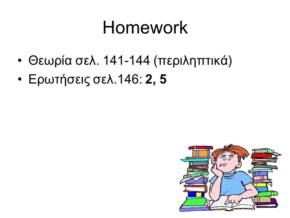 Homework Θεωρία σελ. 141-144 (περιληπτικά) Ερωτήσεις σελ.146: 2, 5