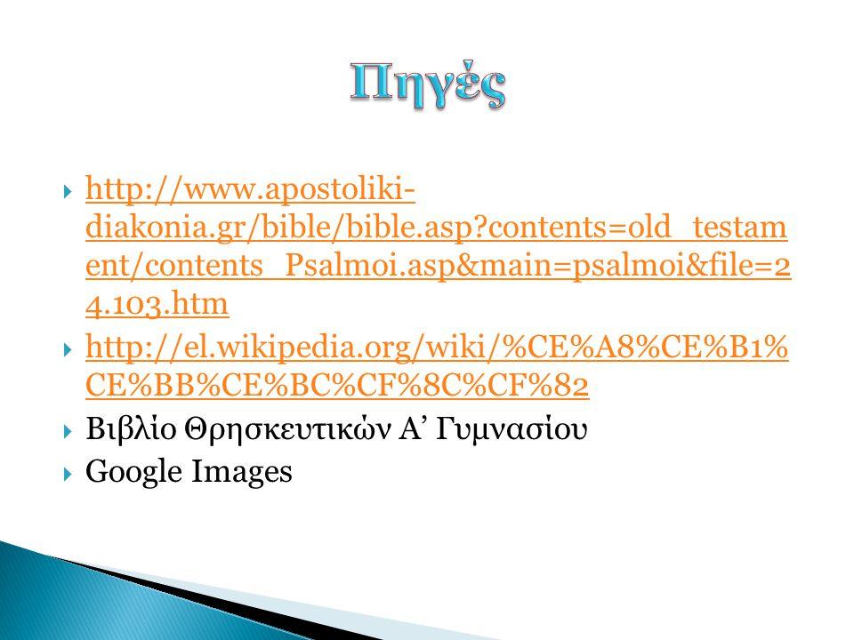 Πηγές http://www.apostoliki- diakonia.gr/bible/bible.asp contents=old_testam ent/contents_Psalmoi.asp&main=psalmoi&file=2 4.103.htm.