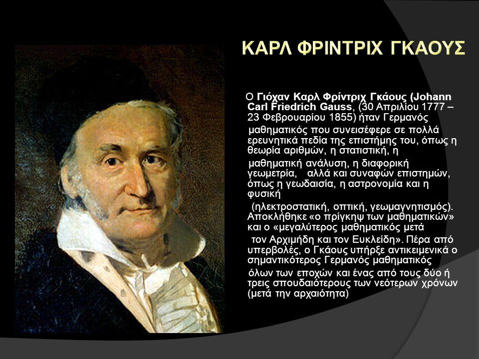ΚΑΡΛ ΦΡΙΝΤΡΙΧ ΓΚΑΟΥΣ Ο Γιόχαν Καρλ Φρίντριχ Γκάους (Johann Carl Friedrich Gauss, (30 Απριλίου 1777 – 23 Φεβρουαρίου 1855) ήταν Γερμανός.