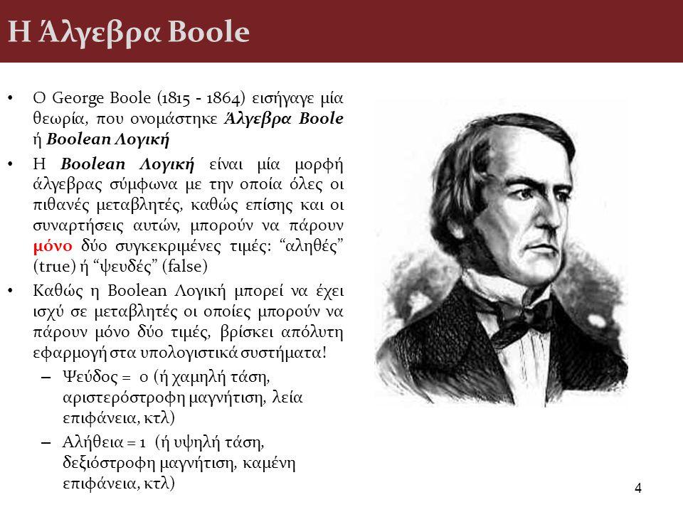 Η Άλγεβρα Boole Ο George Boole (1815 - 1864) εισήγαγε μία θεωρία, που ονομάστηκε Άλγεβρα Boole ή Boolean Λογική.
