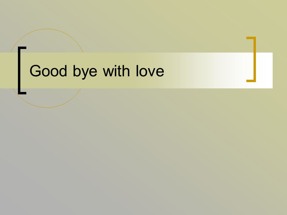 Good bye with love