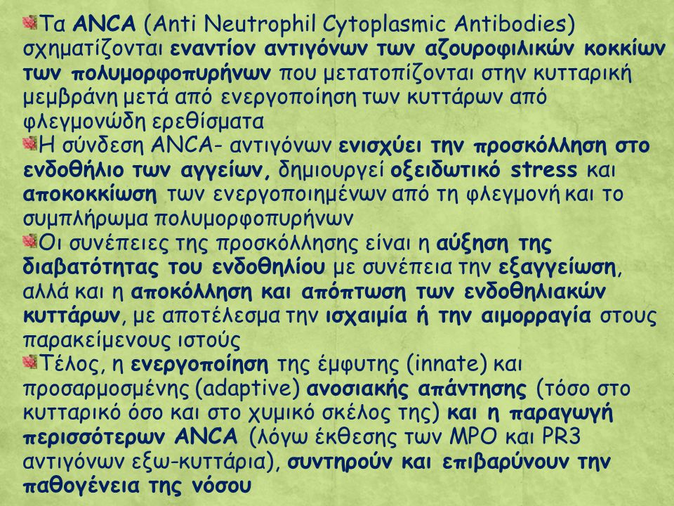 Τα ANCA (Anti Neutrophil Cytoplasmic Antibodies) σχηματίζονται εναντίον αντιγόνων των αζουροφιλικών κοκκίων των πολυμορφοπυρήνων που μετατοπίζονται στην κυτταρική μεμβράνη μετά από ενεργοποίηση των κυττάρων από φλεγμονώδη ερεθίσματα