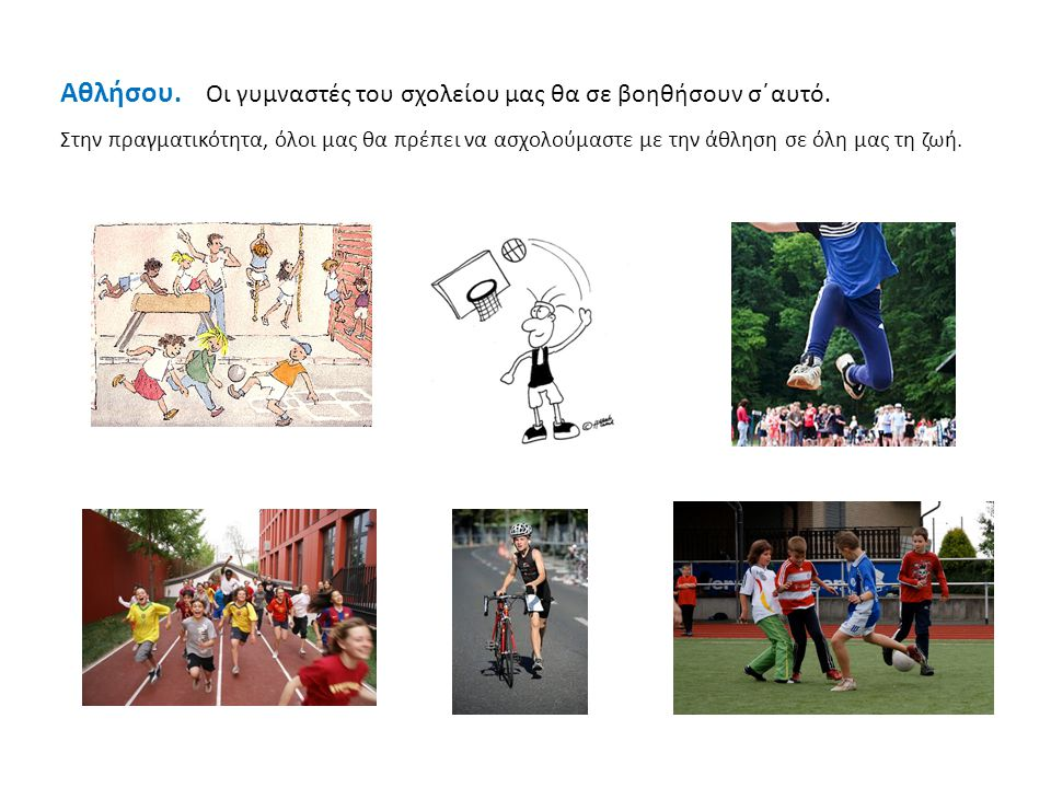 Αθλήσου. Οι γυμναστές του σχολείου μας θα σε βοηθήσουν σ΄αυτό.