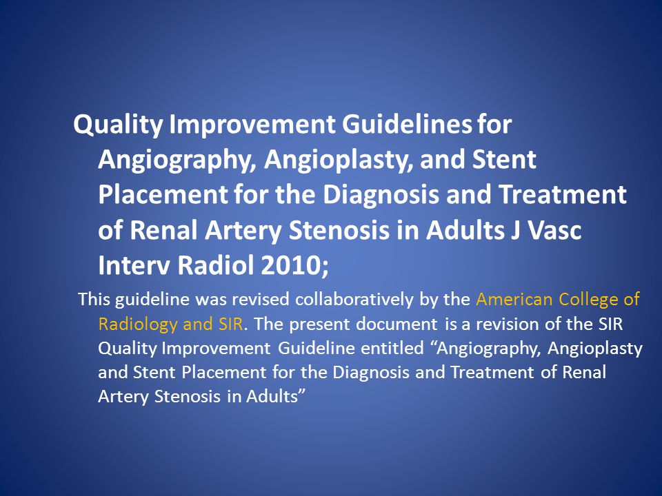 Quality Improvement Guidelines for Angiography, Angioplasty, and Stent Placement for the Diagnosis and Treatment of Renal Artery Stenosis in Adults J Vasc Interv Radiol 2010;
