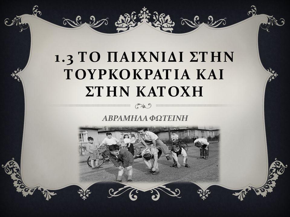 1.3 Το παιχνιδι Στην τουρκοκρατια και Στην κατοχη
