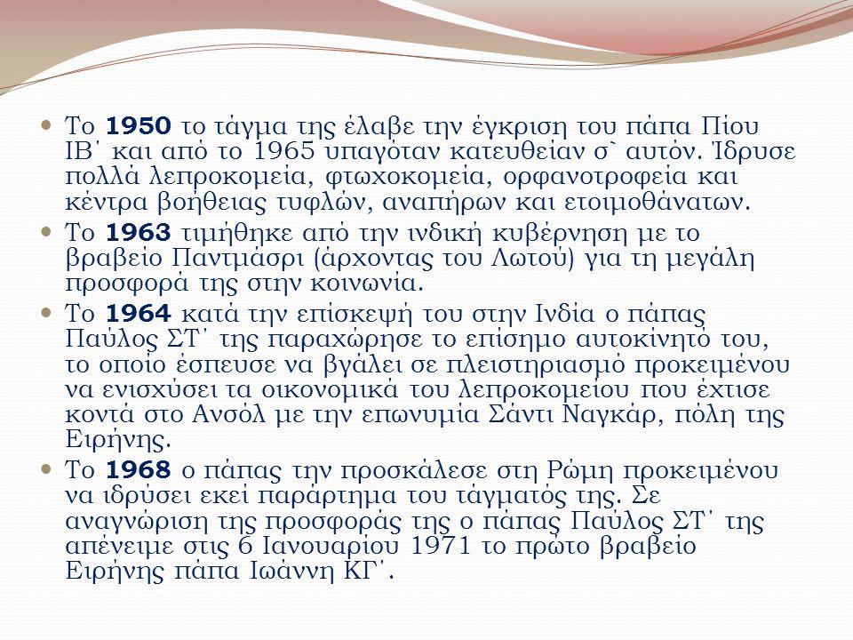 Το 1950 το τάγμα της έλαβε την έγκριση του πάπα Πίου ΙΒ΄ και από το 1965 υπαγόταν κατευθείαν σ` αυτόν. Ίδρυσε πολλά λεπροκομεία, φτωχοκομεία, ορφανοτροφεία και κέντρα βοήθειας τυφλών, αναπήρων και ετοιμοθάνατων.