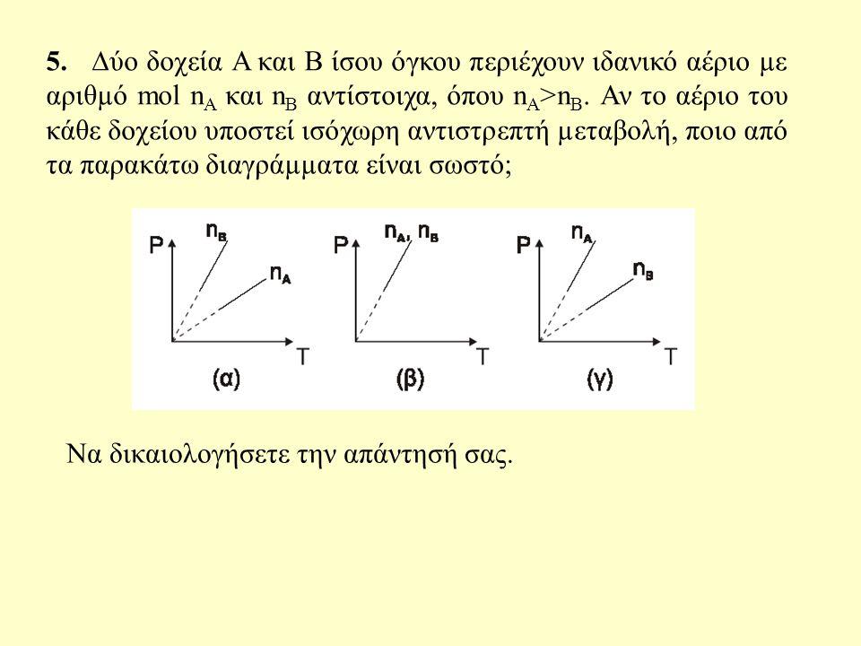 5. ∆ύο δοχεία Α και Β ίσου όγκου περιέχουν ιδανικό αέριο µε αριθµό mol nΑ και nΒ αντίστοιχα, όπου nΑ>nΒ. Αν το αέριο του κάθε δοχείου υποστεί ισόχωρη αντιστρεπτή µεταβολή, ποιο από τα παρακάτω διαγράµµατα είναι σωστό;