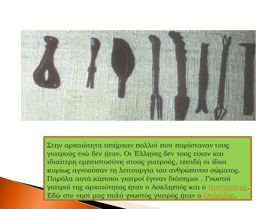 Στην αρχαιότητα υπήρχαν πολλοί που παρίσταναν τους γιατρούς ενώ δεν ήταν. Οι Έλληνες δεν τους είχαν και ιδιαίτερη εμπειστοσύνη στους γιατρούς, επειδή οι ίδιοι κυρίως αγνοούσαν τη λειτουργία του ανθρώπινου σώματος. Παρόλα αυτά κάποιοι γιατροί έγιναν διάσημοι . Γνωστοί γιατροί της αρχαιότητας ήταν ο Ασκληπιός και ο Ιπποκράτης.