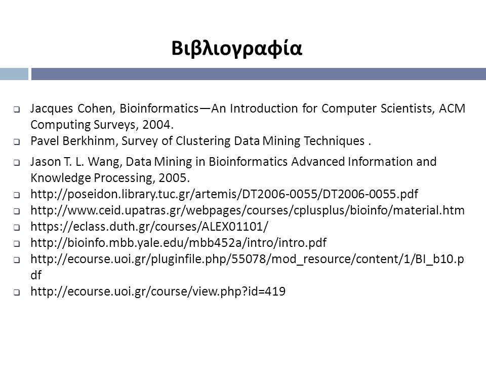 Βιβλιογραφία Jacques Cohen, Bioinformatics—An Introduction for Computer Scientists, ACM Computing Surveys, 2004.