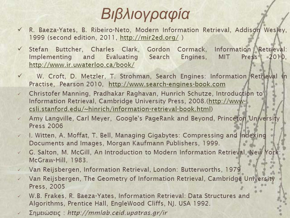 Βιβλιογραφία R. Baeza-Yates, B. Ribeiro-Neto, Modern Information Retrieval, Addison Wesley, 1999 (second edition, 2011, http://mir2ed.org/ )