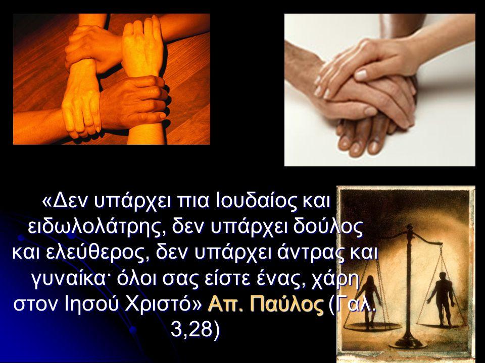 «Δεν υπάρχει πια Ιουδαίος και ειδωλολάτρης, δεν υπάρχει δούλος και ελεύθερος, δεν υπάρχει άντρας και γυναίκα· όλοι σας είστε ένας, χάρη στον Ιησού Χριστό» Απ.