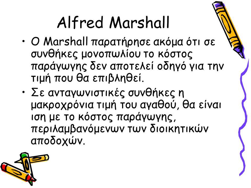 Alfred Marshall Ο Marshall παρατήρησε ακόμα ότι σε συνθήκες μονοπωλίου το κόστος παράγωγης δεν αποτελεί οδηγό για την τιμή που θα επιβληθεί.