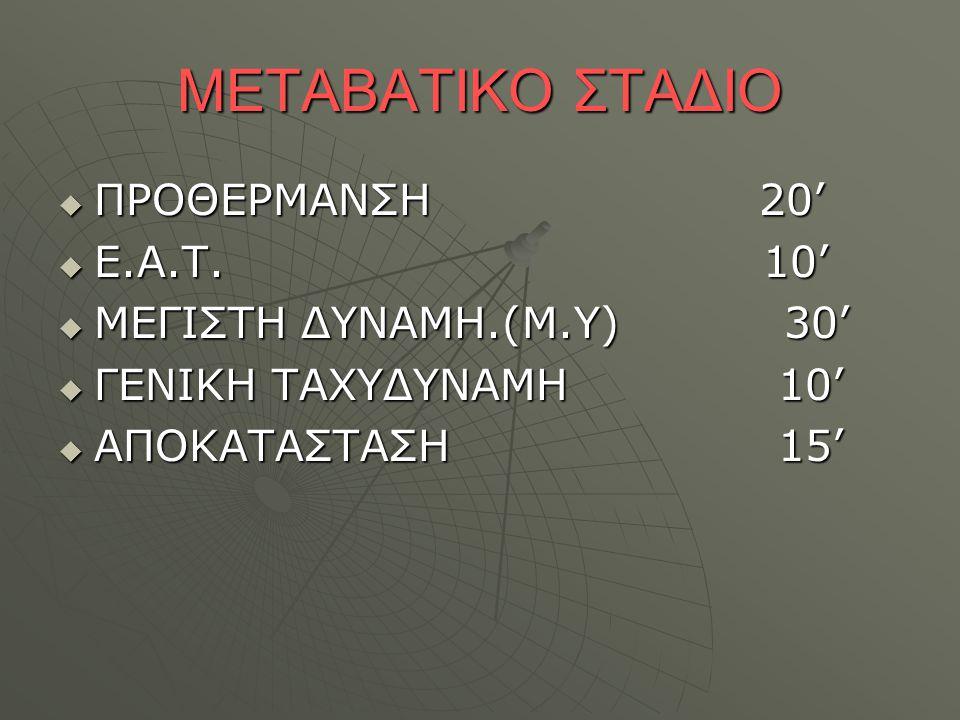 ΜΕΤΑΒΑΤΙΚΟ ΣΤΑΔΙΟ ΠΡΟΘΕΡΜΑΝΣΗ 20' Ε.Α.Τ. 10' ΜΕΓΙΣΤΗ ΔΥΝΑΜΗ.(Μ.Υ) 30'