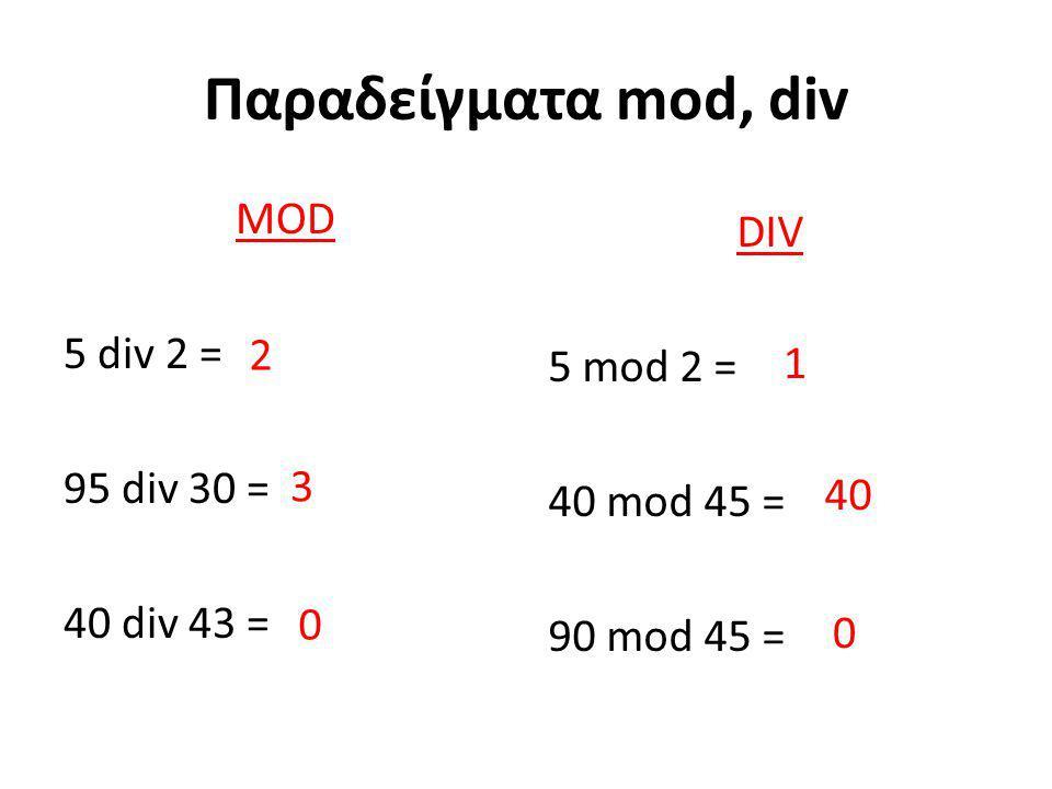 Παραδείγματα mod, div MOD DIV 5 div 2 = 5 mod 2 = 95 div 30 = 2