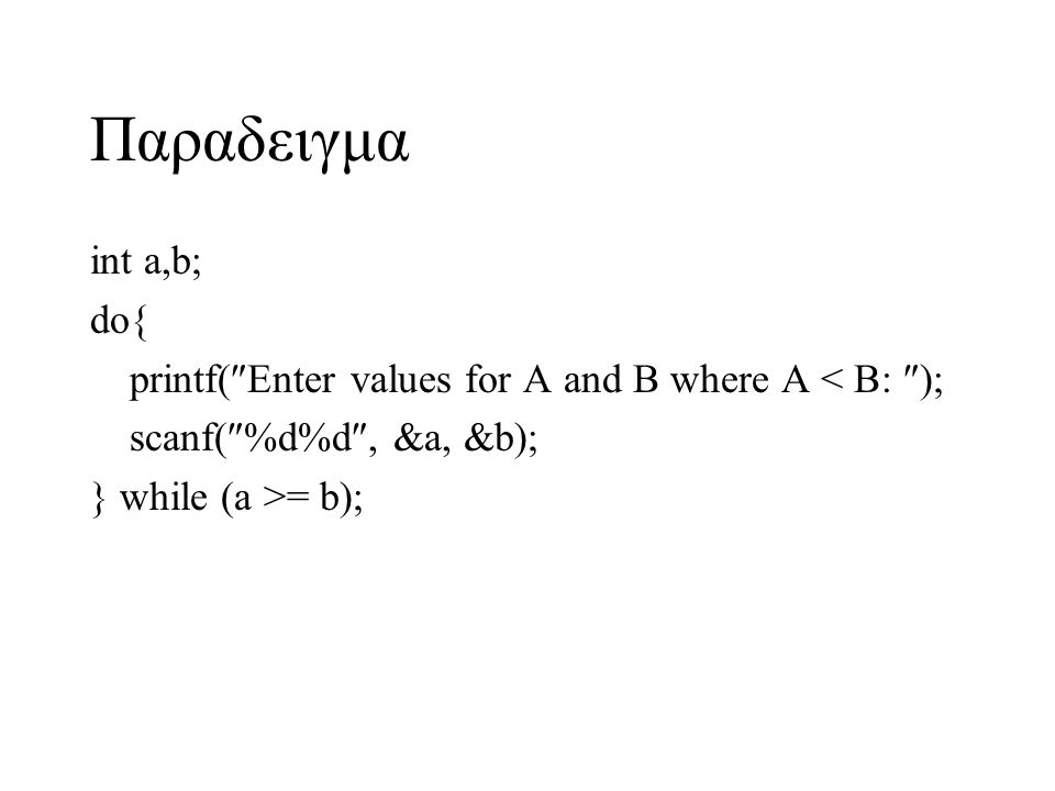 Παραδειγμα int a,b; do{ printf(Enter values for A and B where A < B: ); scanf(%d%d, &a, &b);