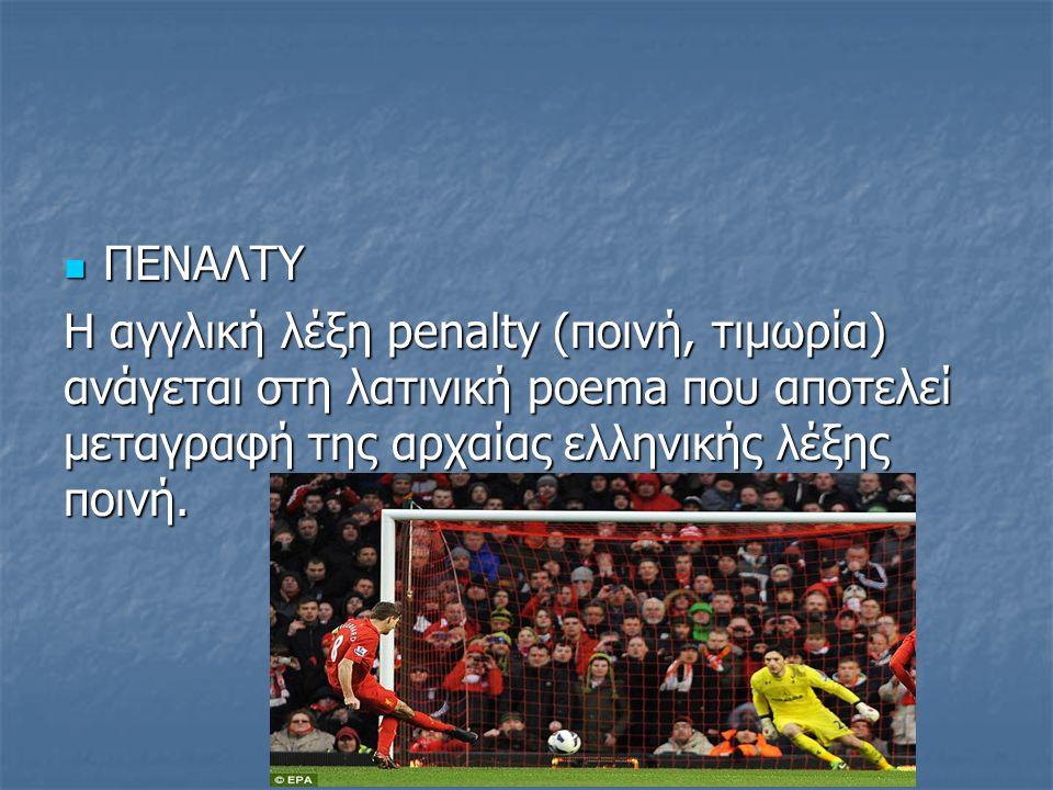ΠΕΝΑΛΤΥ H αγγλική λέξη penalty (ποινή, τιμωρία) ανάγεται στη λατινική poema που αποτελεί μεταγραφή της αρχαίας ελληνικής λέξης ποινή.