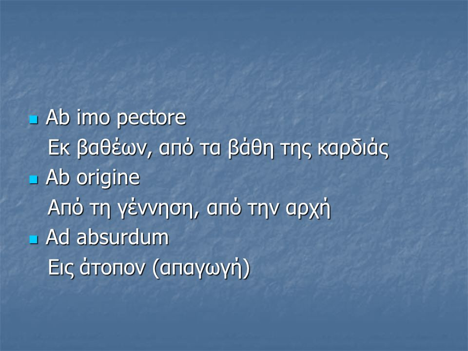Αb imo pectore Eκ βαθέων, από τα βάθη της καρδιάς. Αb origine. Από τη γέννηση, από την αρχή. Αd absurdum.
