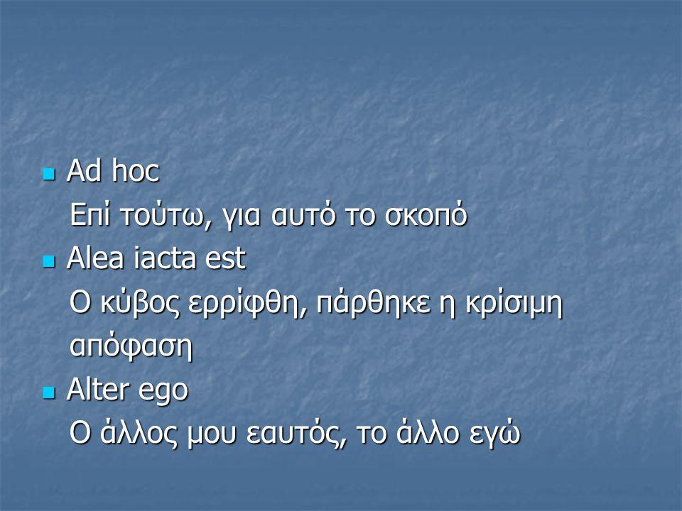 Αd hoc Eπί τούτω, για αυτό το σκοπό. Alea iacta est. O κύβος ερρίφθη, πάρθηκε η κρίσιμη. απόφαση.