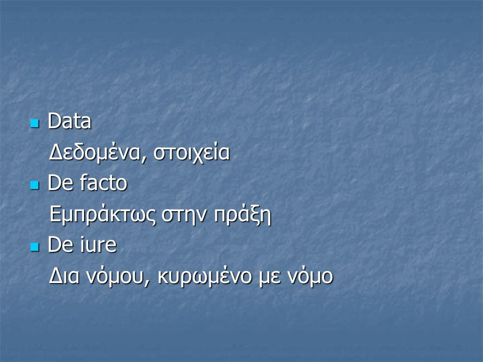 Data Δεδομένα, στοιχεία De facto Eμπράκτως στην πράξη De iure Δια νόμου, κυρωμένο με νόμο