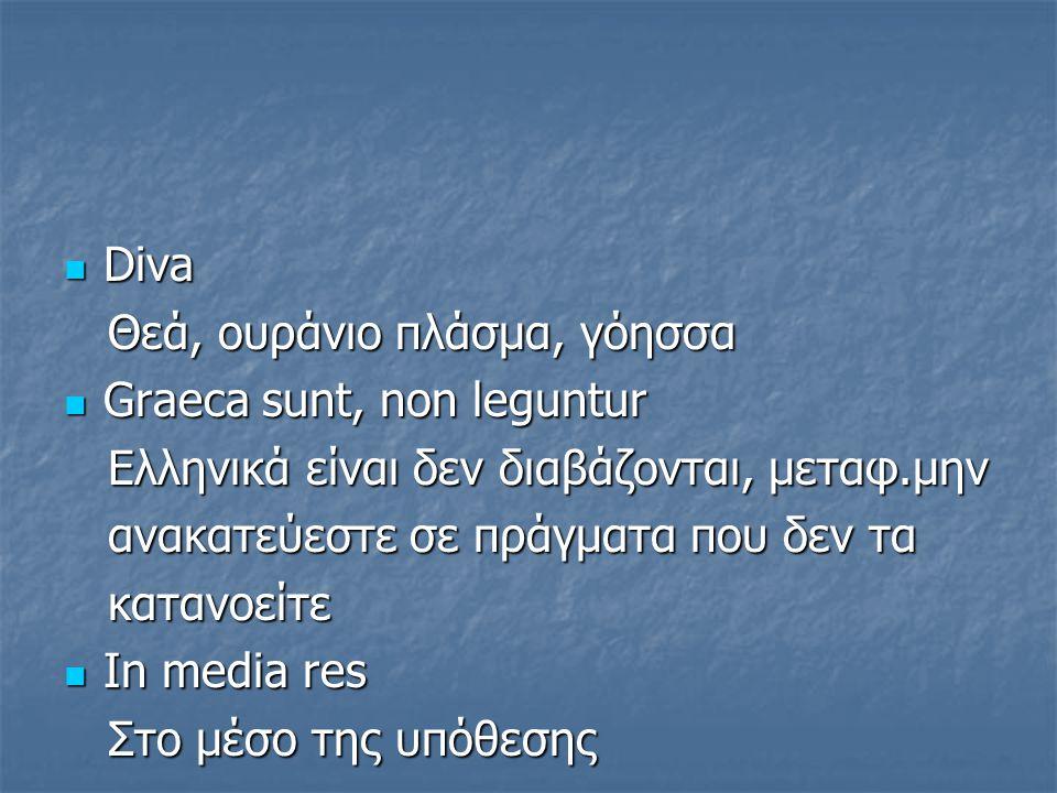 Diva Θεά, ουράνιο πλάσμα, γόησσα. Graeca sunt, non leguntur. Eλληνικά είναι δεν διαβάζονται, μεταφ.μην.