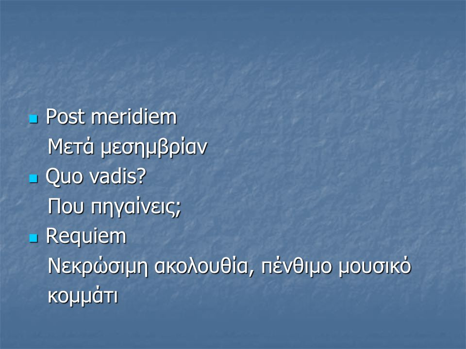 Post meridiem Mετά μεσημβρίαν. Quo vadis Που πηγαίνεις; Requiem. Νεκρώσιμη ακολουθία, πένθιμο μουσικό.