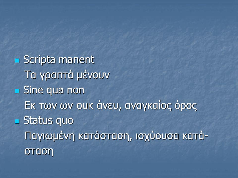Scripta manent Τα γραπτά μένουν. Sine qua non. Eκ των ων ουκ άνευ, αναγκαίος όρος. Status quo. Παγιωμένη κατάσταση, ισχύουσα κατά-