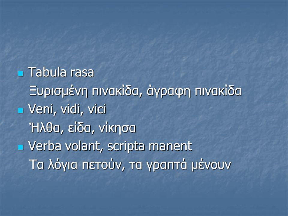 Tabula rasa Ξυρισμένη πινακίδα, άγραφη πινακίδα. Veni, vidi, vici. Ήλθα, είδα, νίκησα. Verba volant, scripta manent.