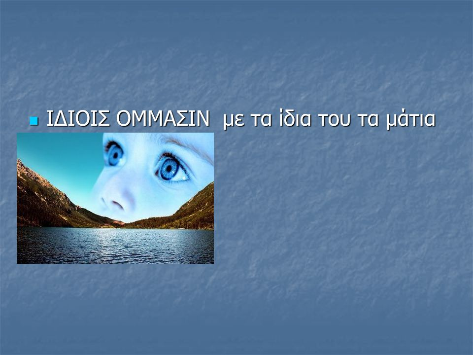 ΙΔΙΟΙΣ ΟΜΜΑΣΙΝ με τα ίδια του τα μάτια