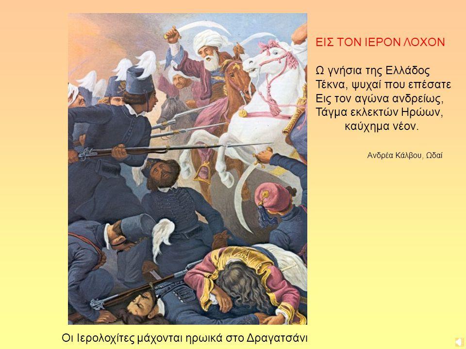 ΕΙΣ ΤΟΝ ΙΕΡΟΝ ΛΟΧΟΝ Ω γνήσια της Ελλάδος Τέκνα, ψυχαί που επέσατε Εις τον αγώνα ανδρείως, Τάγμα εκλεκτών Ηρώων, καύχημα νέον. Ανδρέα Κάλβου, Ωδαί