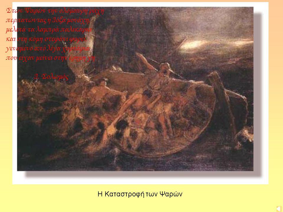 Στων Ψαρών την ολόμαυρη ράχη περπατώντας η Δόξα μονάχη, μελετά τα λαμπρά παλικάρια και στη κόμη στεφάνι φορεί, γεναμένο από λίγα χορτάρια που είχαν μείνει στην έρημη γη Δ. Σολωμός
