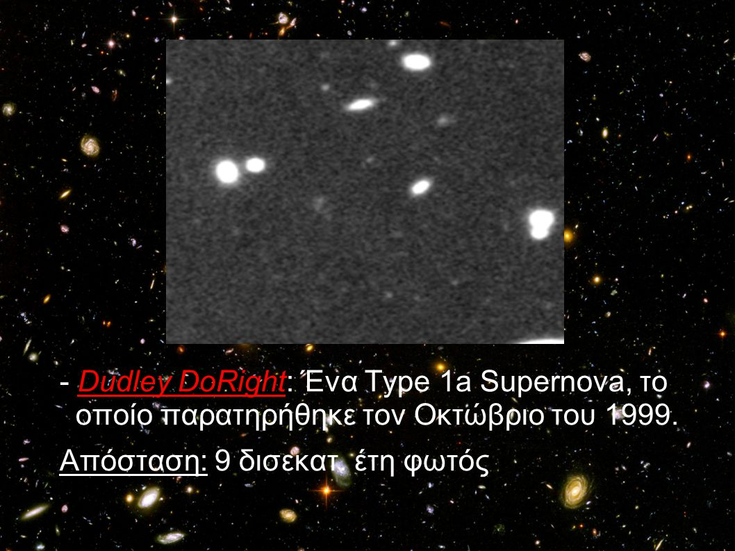 - Dudley DoRight: Ένα Τype 1a Supernova, το οποίο παρατηρήθηκε τον Οκτώβριο του 1999.