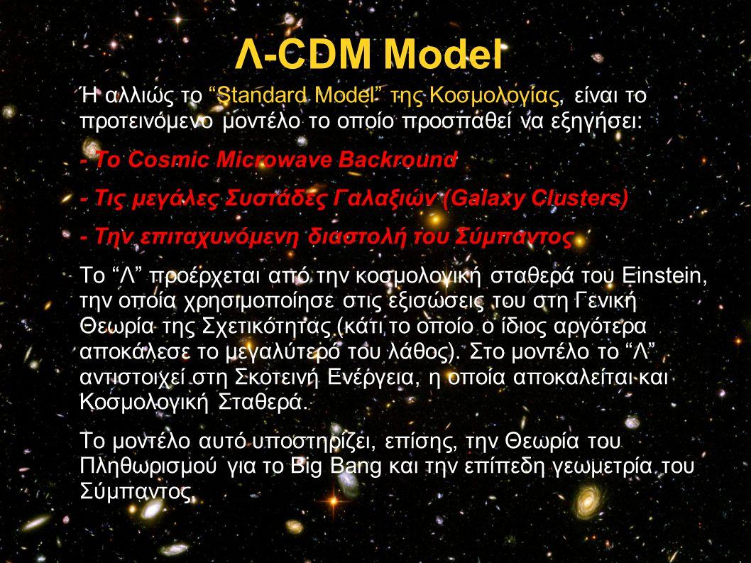 Λ-CDM Model Ή αλλιώς το Standard Model της Κοσμολογίας, είναι το προτεινόμενο μοντέλο το οποίο προσπαθεί να εξηγήσει: