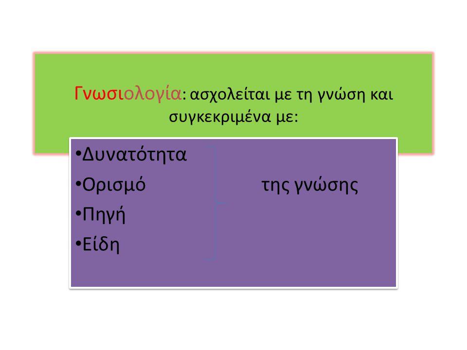 Γνωσιολογία: ασχολείται με τη γνώση και συγκεκριμένα με: