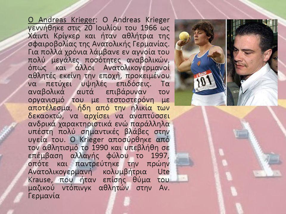 Ο Andreas Krieger: Ο Andreas Krieger γεννήθηκε στις 20 Ιουλίου του 1966 ως Χάιντι Κρίγκερ και ήταν αθλήτρια της σφαιροβολίας της Ανατολικής Γερμανίας.