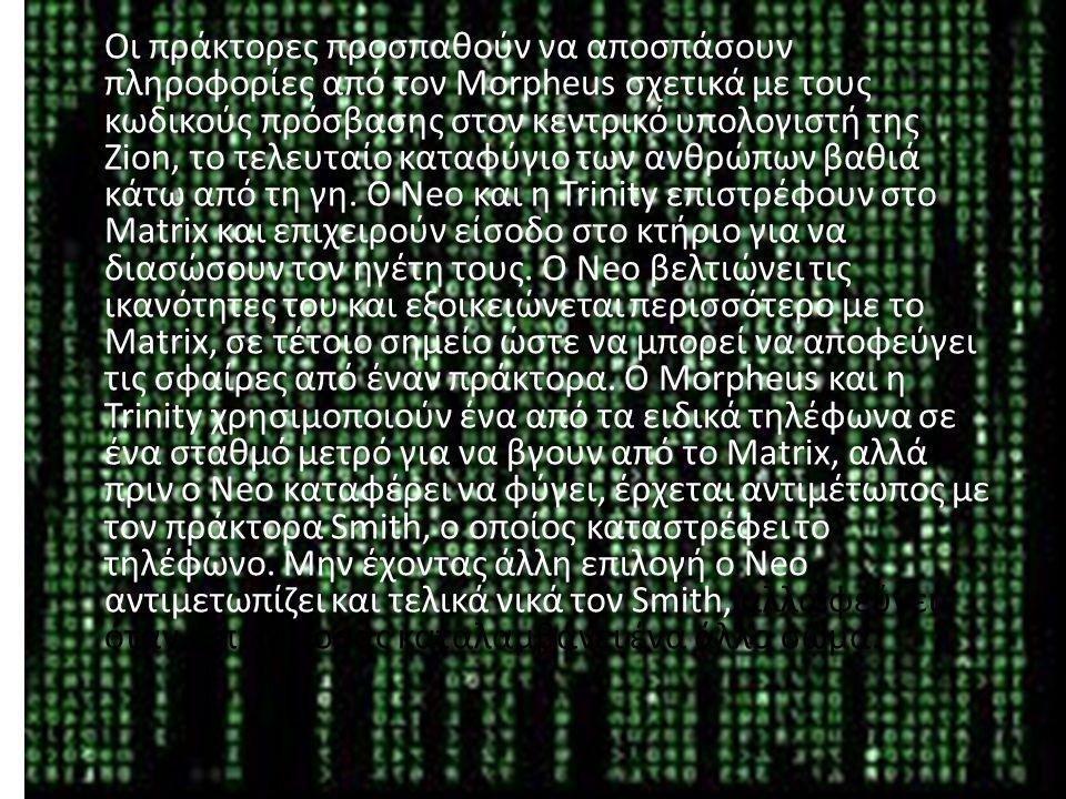 Οι πράκτορες προσπαθούν να αποσπάσουν πληροφορίες από τον Morpheus σχετικά με τους κωδικούς πρόσβασης στον κεντρικό υπολογιστή της Zion, το τελευταίο καταφύγιο των ανθρώπων βαθιά κάτω από τη γη.