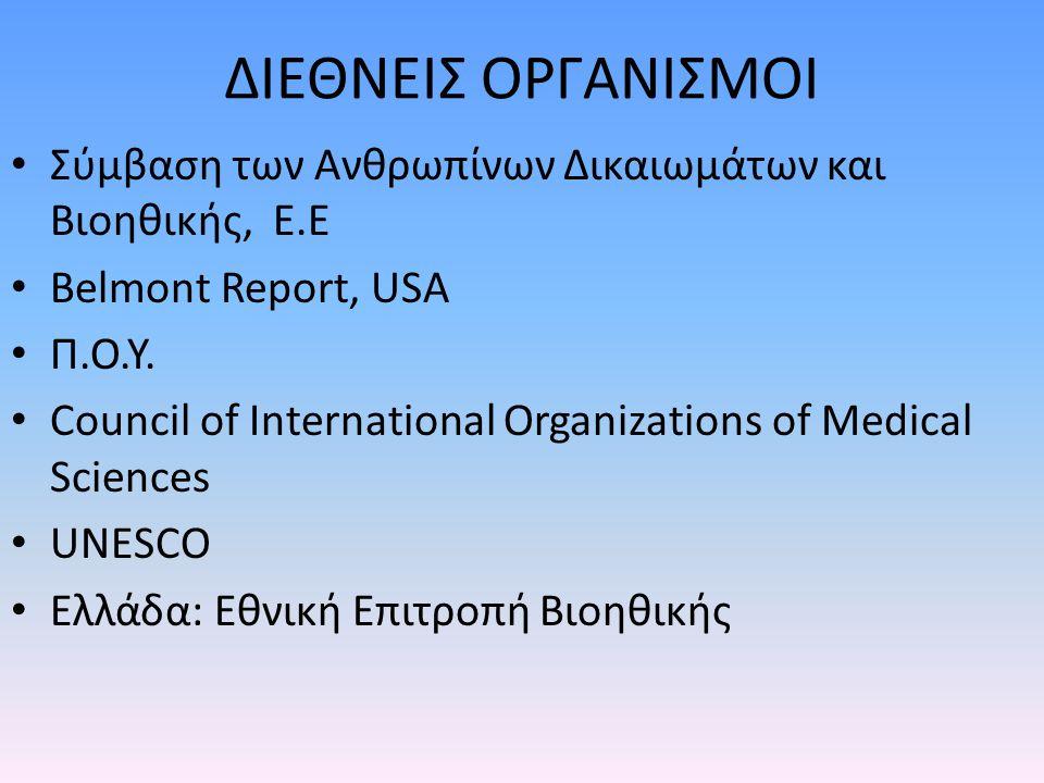 ΔΙΕΘΝΕΙΣ ΟΡΓΑΝΙΣΜΟΙ Σύμβαση των Ανθρωπίνων Δικαιωμάτων και Βιοηθικής, E.E. Βelmont Report, USA. Π.Ο.Υ.