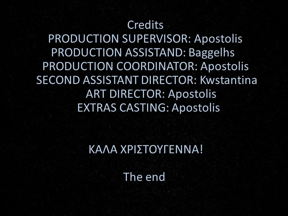 Credits PRODUCTION SUPERVISOR: Apostolis PRODUCTION ASSISTAND: Baggelhs PRODUCTION COORDINATOR: Apostolis SECOND ASSISTANT DIRECTOR: Kwstantina ART DIRECTOR: Apostolis EXTRAS CASTING: Apostolis ΚΑΛΑ ΧΡΙΣΤΟΥΓΕΝΝΑ.