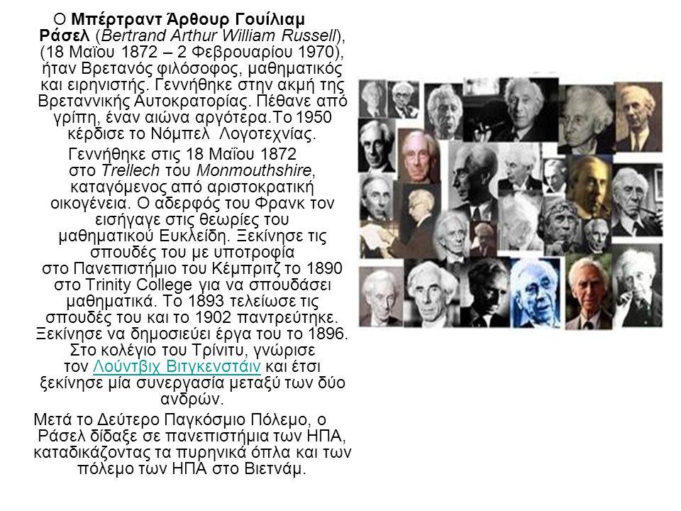 Ο Μπέρτραντ Άρθουρ Γουίλιαμ Ράσελ (Bertrand Arthur William Russell), (18 Μαϊου 1872 – 2 Φεβρουαρίου 1970), ήταν Βρετανός φιλόσοφος, μαθηματικός και ειρηνιστής. Γεννήθηκε στην ακμή της Βρεταννικής Αυτοκρατορίας. Πέθανε από γρίπη, έναν αιώνα αργότερα.Το 1950 κέρδισε το Nόμπελ Λογοτεχνίας.