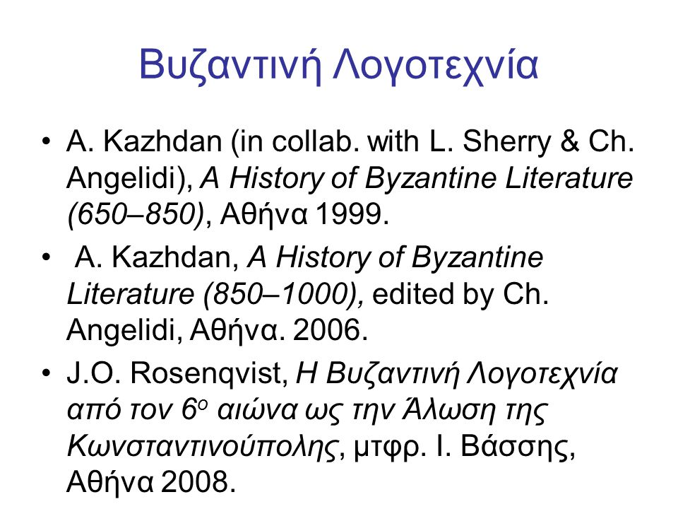 Βυζαντινή Λογοτεχνία A. Kazhdan (in collab. with L. Sherry & Ch. Angelidi), A History of Byzantine Literature (650–850), Aθήνα 1999.