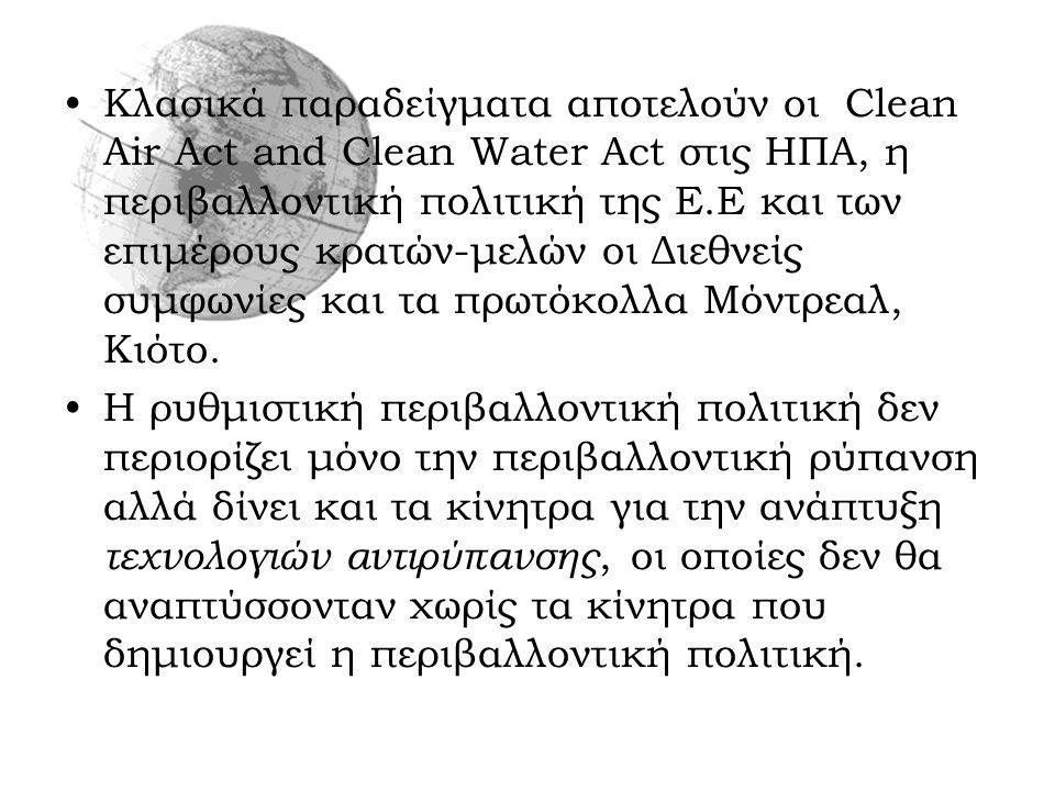 Κλασικά παραδείγματα αποτελούν οι Clean Air Act and Clean Water Act στις ΗΠΑ, η περιβαλλοντική πολιτική της Ε.Ε και των επιμέρους κρατών-μελών οι Διεθνείς συμφωνίες και τα πρωτόκολλα Μόντρεαλ, Κιότο.