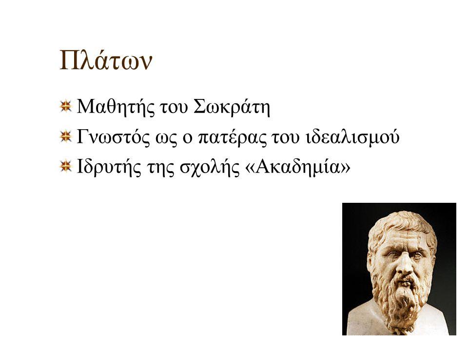 Πλάτων Μαθητής του Σωκράτη Γνωστός ως ο πατέρας του ιδεαλισμού