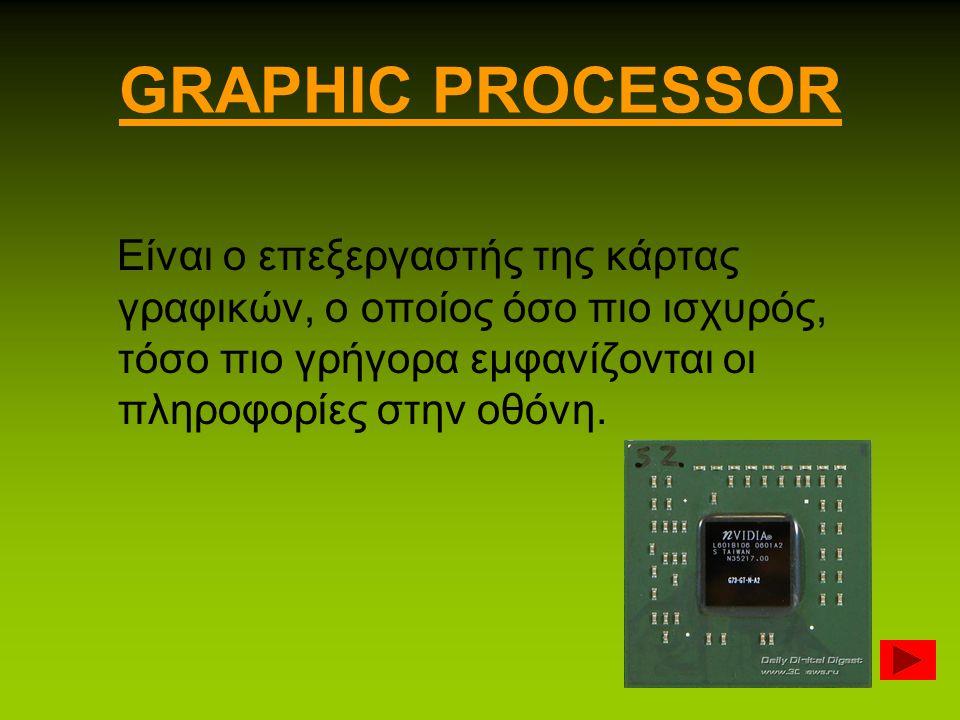GRAPHIC PROCESSOR Είναι ο επεξεργαστής της κάρτας γραφικών, ο οποίος όσο πιο ισχυρός, τόσο πιο γρήγορα εμφανίζονται οι πληροφορίες στην οθόνη.