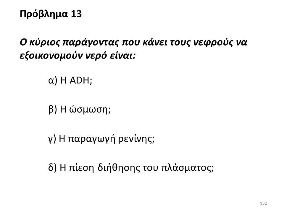 Πρόβλημα 13 Ο κύριος παράγοντας που κάνει τους νεφρούς να εξοικονομούν νερό είναι: α) Η ADH; β) Η ώσμωση;