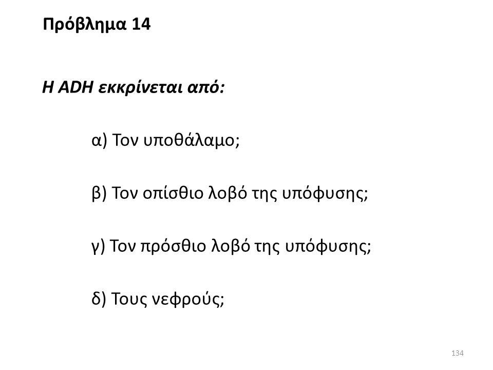 Πρόβλημα 14 Η ADH εκκρίνεται από: α) Τον υποθάλαμο; β) Τον οπίσθιο λοβό της υπόφυσης; γ) Τον πρόσθιο λοβό της υπόφυσης;