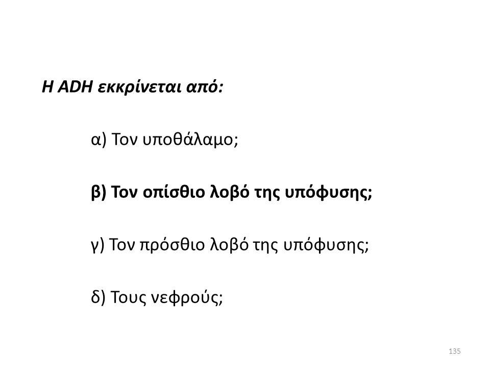 Η ADH εκκρίνεται από: α) Τον υποθάλαμο; β) Τον οπίσθιο λοβό της υπόφυσης; γ) Τον πρόσθιο λοβό της υπόφυσης;