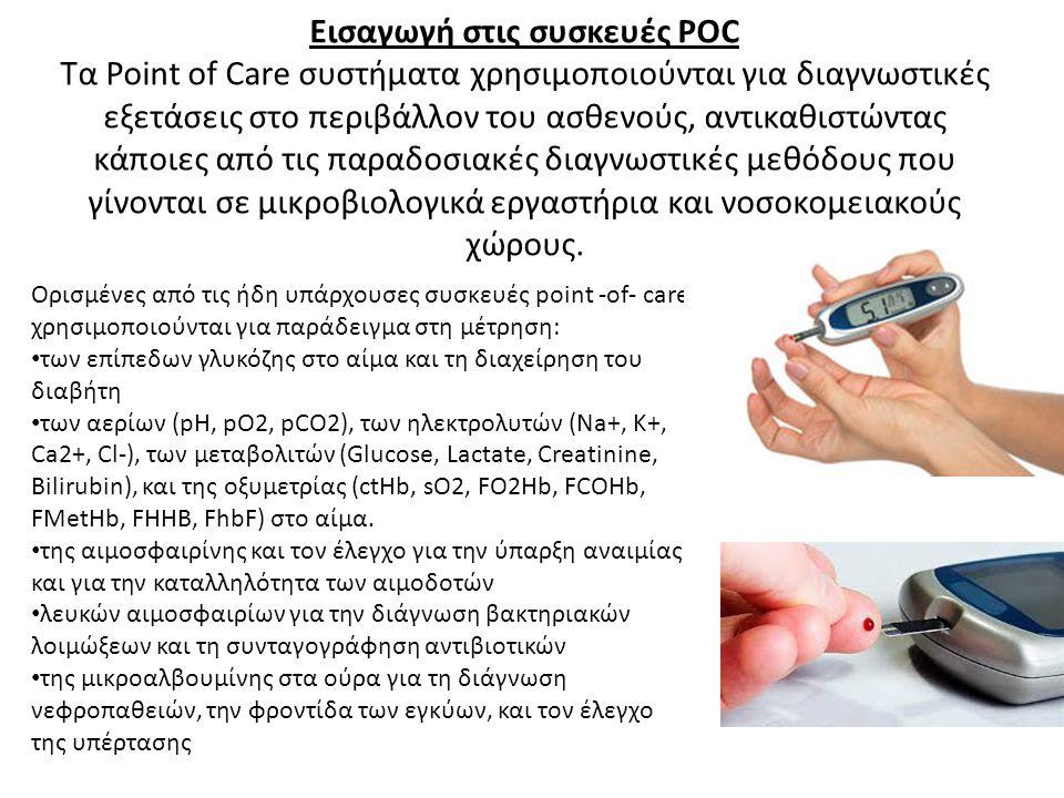 Εισαγωγή στις συσκευές POC Τα Point of Care συστήματα χρησιμοποιούνται για διαγνωστικές εξετάσεις στο περιβάλλον του ασθενούς, αντικαθιστώντας κάποιες από τις παραδοσιακές διαγνωστικές μεθόδους που γίνονται σε μικροβιολογικά εργαστήρια και νοσοκομειακούς χώρους.