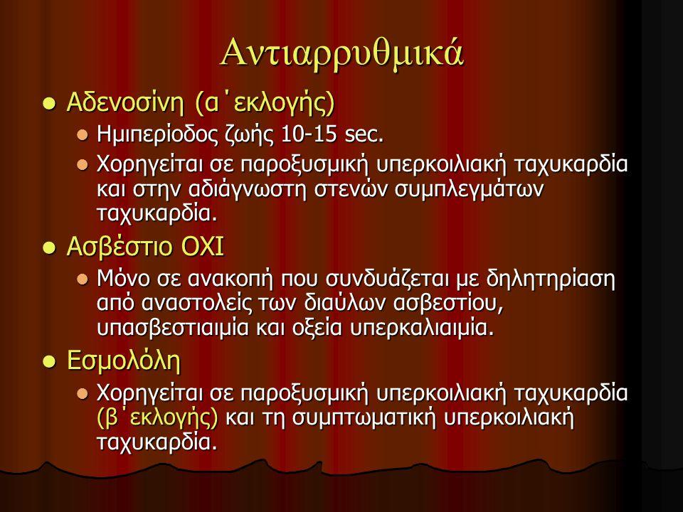 Αντιαρρυθμικά Αδενοσίνη (α΄εκλογής) Ασβέστιο ΟΧΙ Εσμολόλη