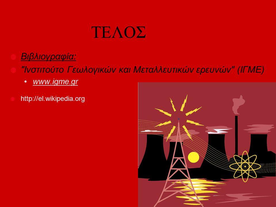 ΤΕΛΟΣ Βιβλιογραφία: Ινστιτούτο Γεωλογικών και Μεταλλευτικών ερευνών (ΙΓΜΕ) www.igme.gr.