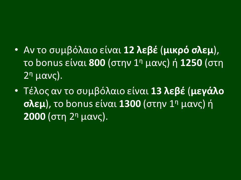 Αν το συμβόλαιο είναι 12 λεβέ (μικρό σλεμ), το bonus είναι 800 (στην 1η μανς) ή 1250 (στη 2η μανς).